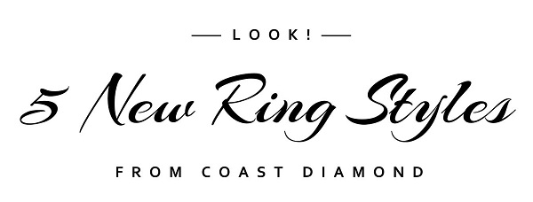 Look! 5 New Ring Styles From Coast Diamond